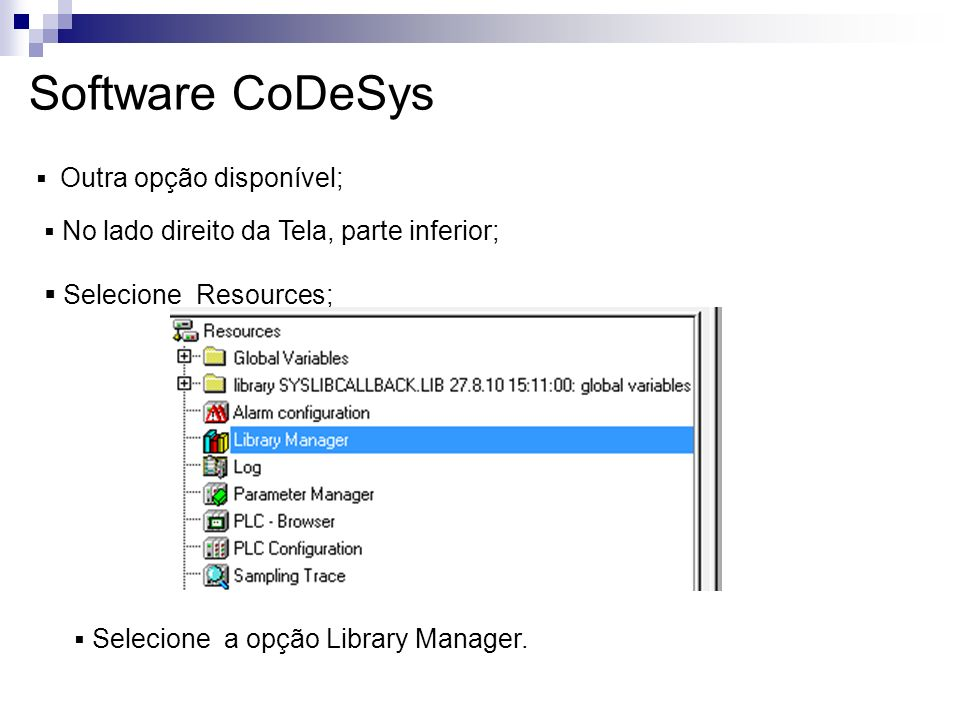 Software CoDeSys Outra opção disponível; No lado direito da Tela, parte inferior; Selecione Resources; Selecione a opção Library Manager.