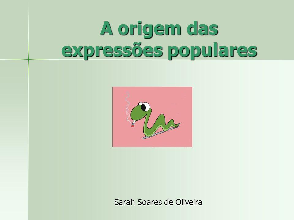 A origem das expressões populares Sarah Soares de Oliveira
