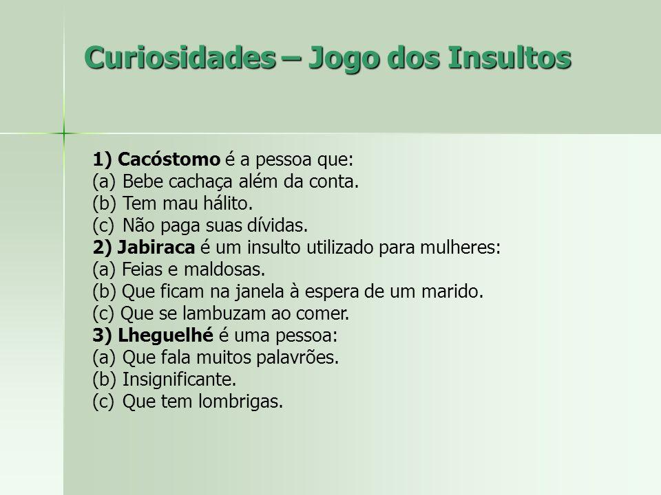 Curiosidades – Jogo dos Insultos 1) Cacóstomo é a pessoa que: (a) Bebe cachaça além da conta. (b) Tem mau hálito. (c) Não paga suas dívidas. 2) Jabira