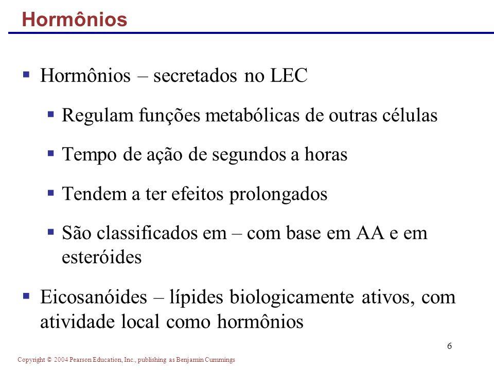 Copyright © 2004 Pearson Education, Inc., publishing as Benjamin Cummings 17 Os hormônios são levados a todos os tecidos, mas ativa apenas as células alvo As células alvo têm receptores específicos, onde o hormônio se liga Os receptores podem ser intracelulares ou localizados na membrana plasmática Especificidade das células alvo
