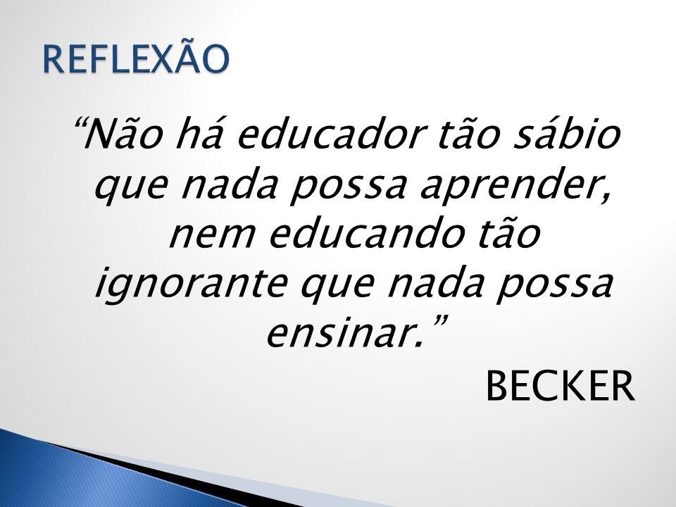 Não há educador tão sábio que nada possa aprender, nem educando tão ignorante que nada possa ensinar. BECKER