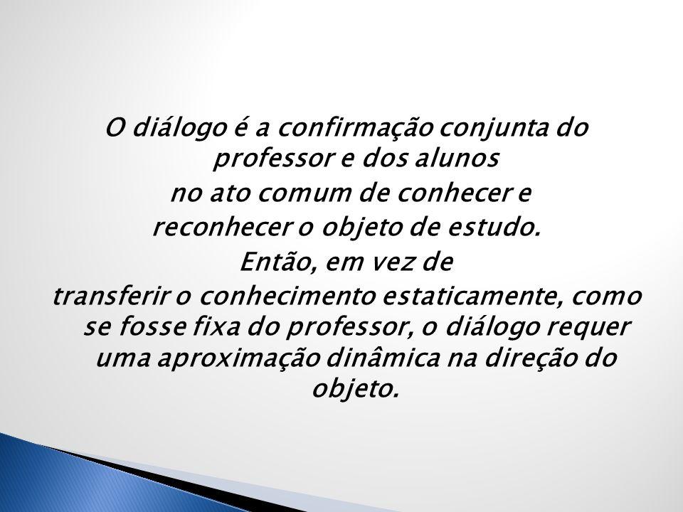 O diálogo é a confirmação conjunta do professor e dos alunos no ato comum de conhecer e reconhecer o objeto de estudo. Então, em vez de transferir o c
