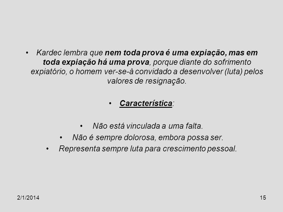2/1/201415 Kardec lembra que nem toda prova é uma expiação, mas em toda expiação há uma prova, porque diante do sofrimento expiatório, o homem ver-se-