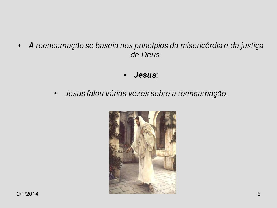 2/1/20145 A reencarnação se baseia nos princípios da misericórdia e da justiça de Deus. Jesus: Jesus falou várias vezes sobre a reencarnação.