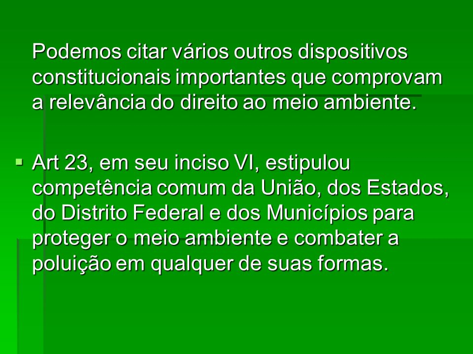 Podemos citar vários outros dispositivos constitucionais importantes que comprovam a relevância do direito ao meio ambiente. Art 23, em seu inciso VI,