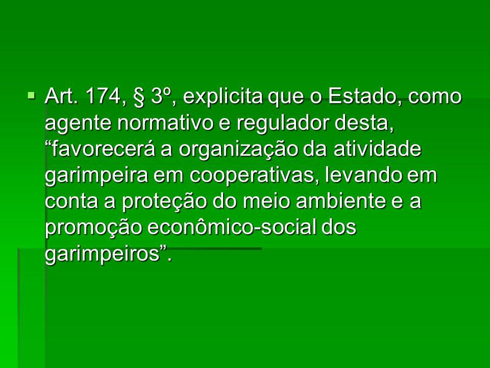 Art. 174, § 3º, explicita que o Estado, como agente normativo e regulador desta, favorecerá a organização da atividade garimpeira em cooperativas, lev