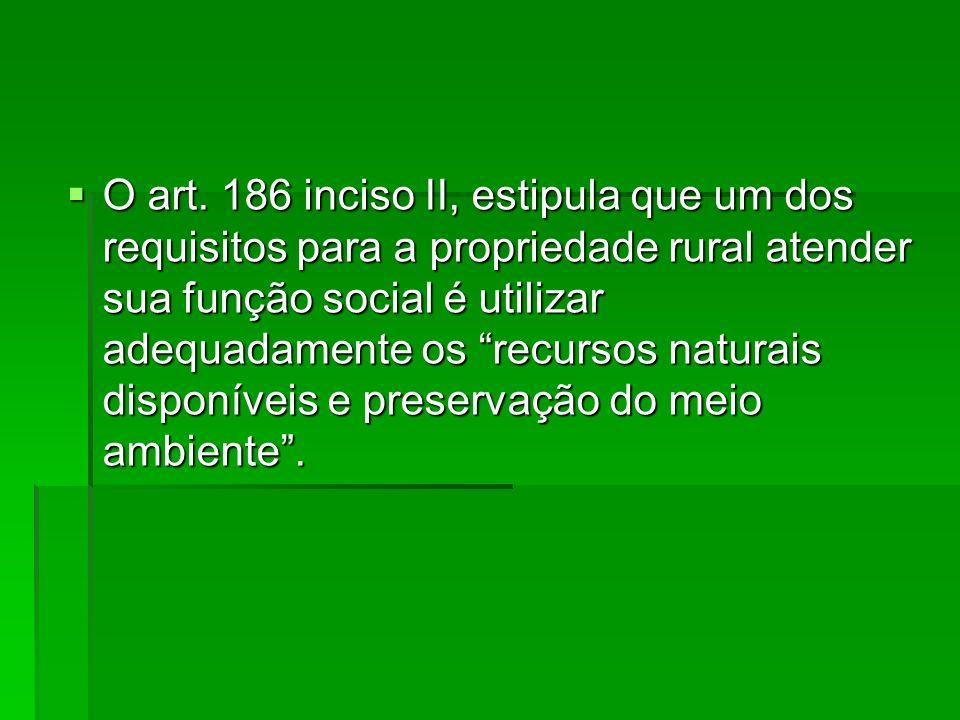 O art. 186 inciso II, estipula que um dos requisitos para a propriedade rural atender sua função social é utilizar adequadamente os recursos naturais