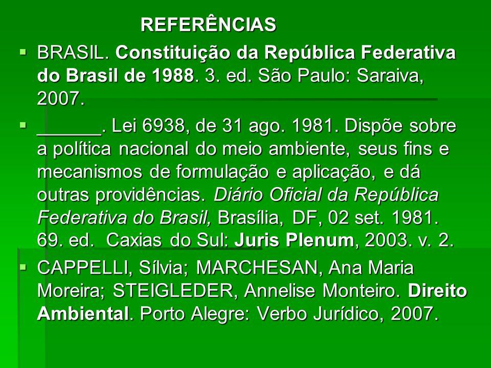 REFERÊNCIAS REFERÊNCIAS BRASIL. Constituição da República Federativa do Brasil de 1988. 3. ed. São Paulo: Saraiva, 2007. BRASIL. Constituição da Repúb
