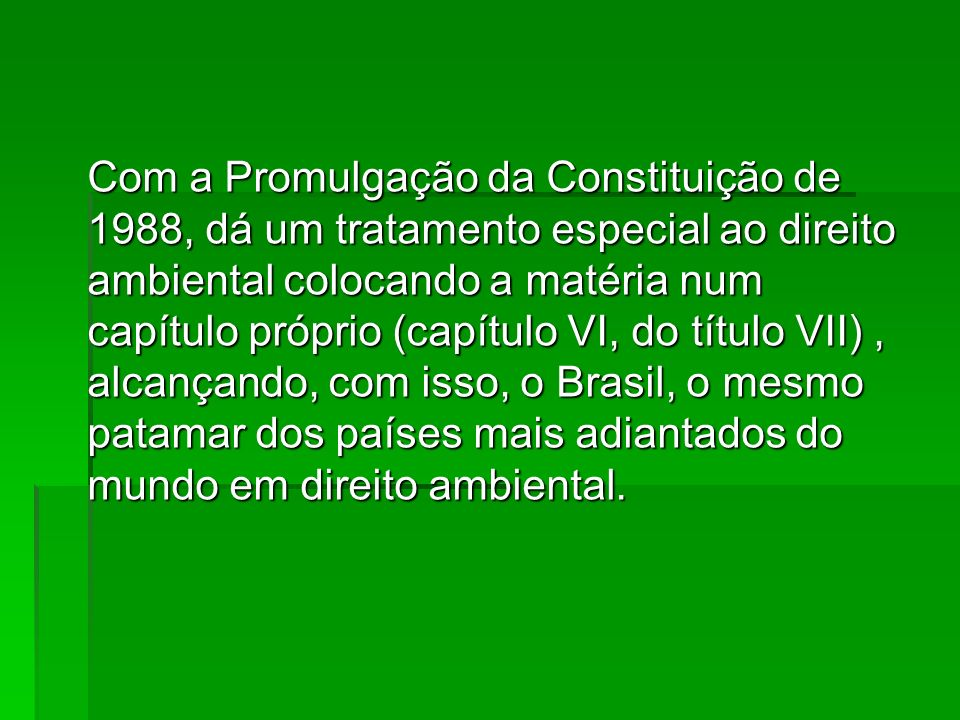 Com a Promulgação da Constituição de 1988, dá um tratamento especial ao direito ambiental colocando a matéria num capítulo próprio (capítulo VI, do tí