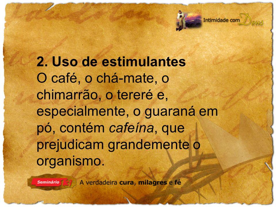 2. Uso de estimulantes O café, o chá-mate, o chimarrão, o tereré e, especialmente, o guaraná em pó, contém cafeína, que prejudicam grandemente o organ