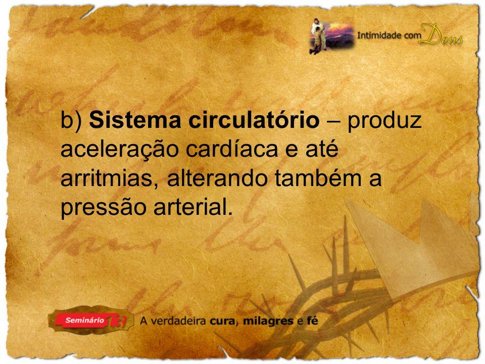 b) Sistema circulatório – produz aceleração cardíaca e até arritmias, alterando também a pressão arterial.