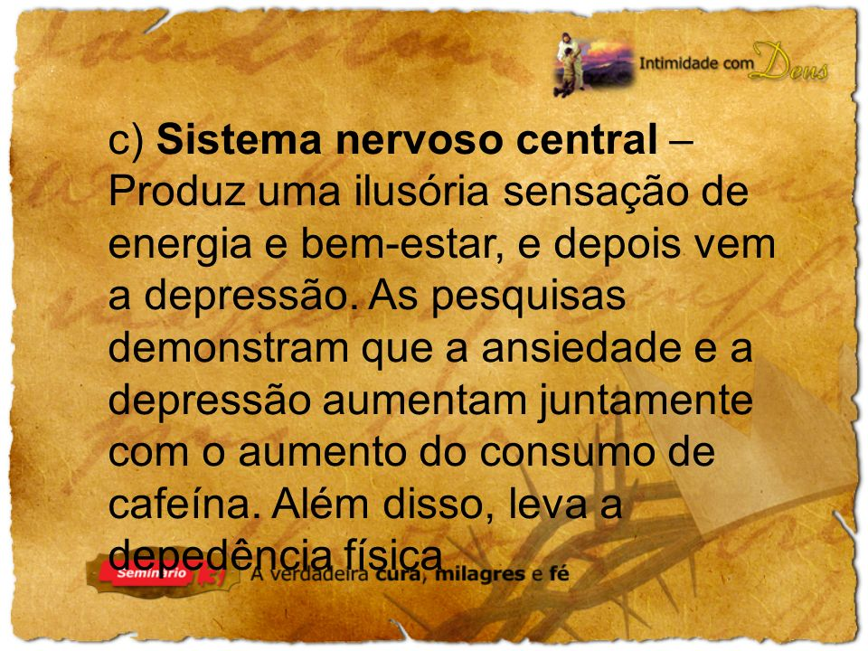 c) Sistema nervoso central – Produz uma ilusória sensação de energia e bem-estar, e depois vem a depressão. As pesquisas demonstram que a ansiedade e