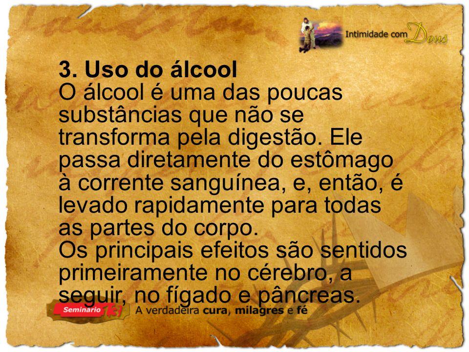 3. Uso do álcool O álcool é uma das poucas substâncias que não se transforma pela digestão. Ele passa diretamente do estômago à corrente sanguínea, e,