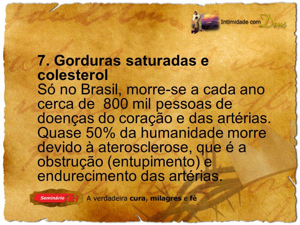 7. Gorduras saturadas e colesterol Só no Brasil, morre-se a cada ano cerca de 800 mil pessoas de doenças do coração e das artérias. Quase 50% da human