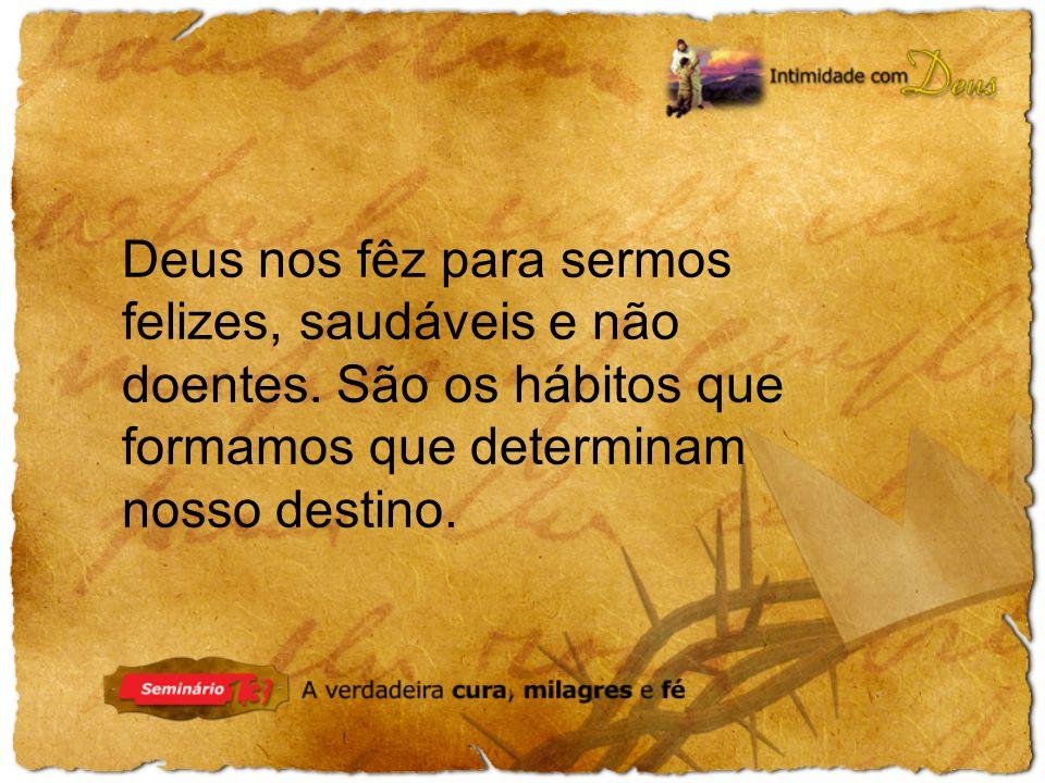 Deus nos fêz para sermos felizes, saudáveis e não doentes. São os hábitos que formamos que determinam nosso destino.