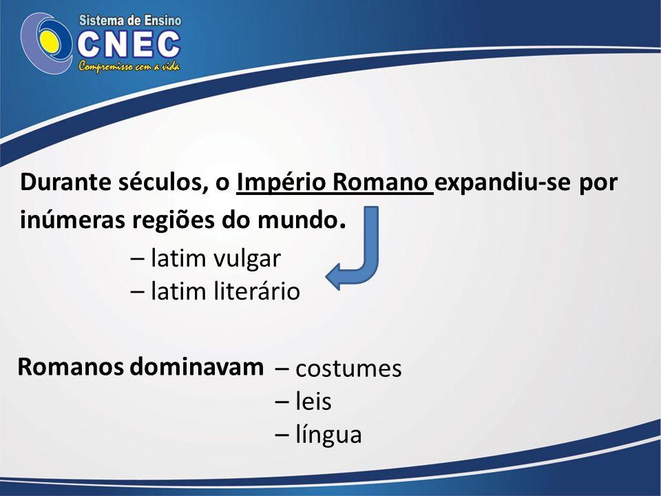 Durante séculos, o Império Romano expandiu-se por inúmeras regiões do mundo. – latim vulgar – latim literário Romanos dominavam – costumes – leis – lí