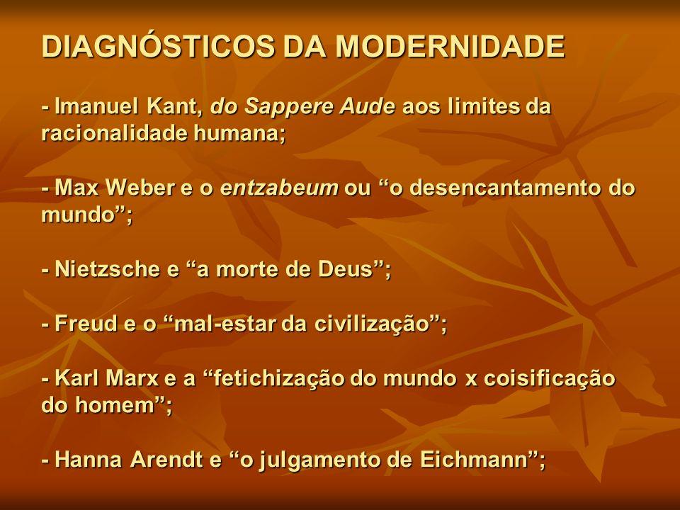 DIAGNÓSTICOS DA MODERNIDADE - Imanuel Kant, do Sappere Aude aos limites da racionalidade humana; - Max Weber e o entzabeum ou o desencantamento do mun