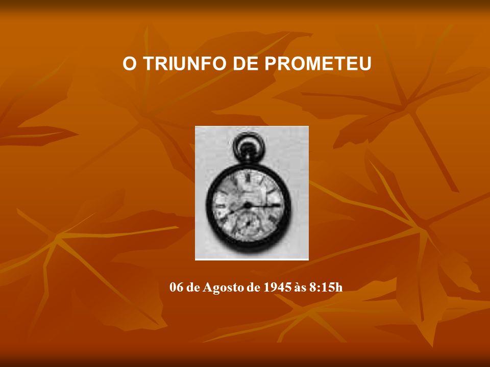 06 de Agosto de 1945 às 8:15h O TRIUNFO DE PROMETEU