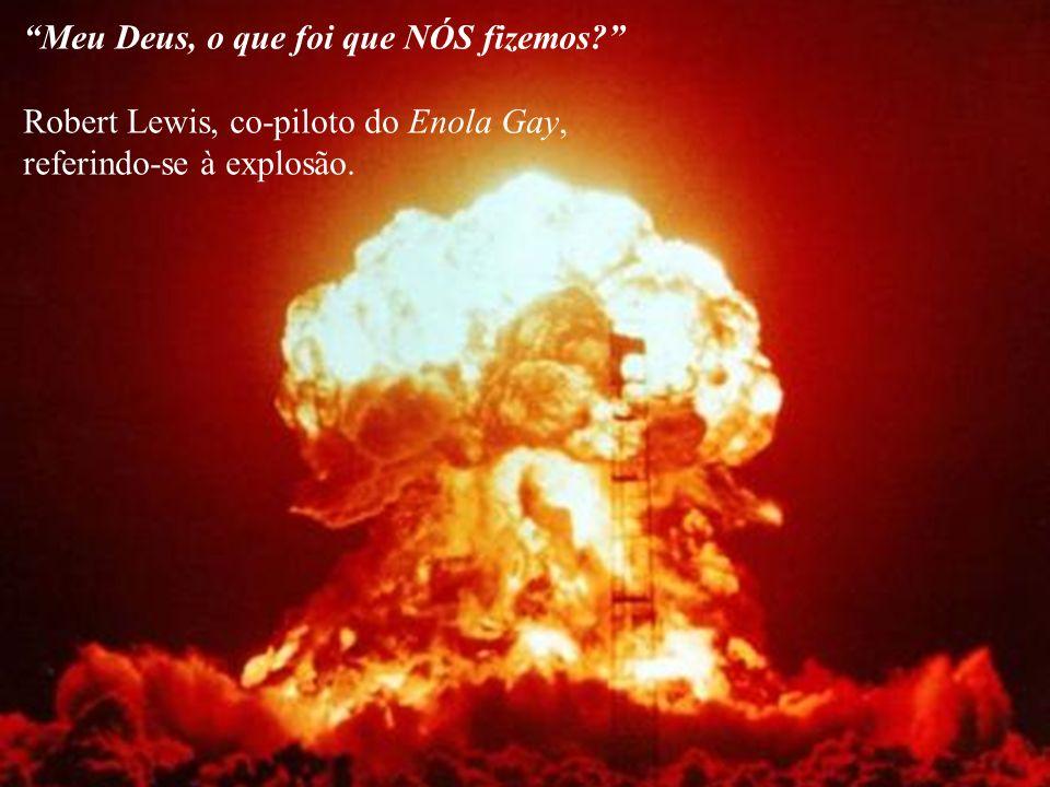 Meu Deus, o que foi que NÓS fizemos? Robert Lewis, co-piloto do Enola Gay, referindo-se à explosão.