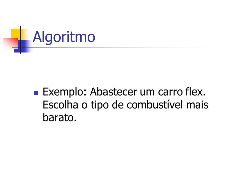 Algoritmo Exemplo: Abastecer um carro flex. Escolha o tipo de combustível mais barato.