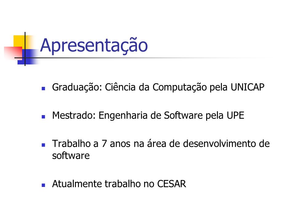 Apresentação Graduação: Ciência da Computação pela UNICAP Mestrado: Engenharia de Software pela UPE Trabalho a 7 anos na área de desenvolvimento de so