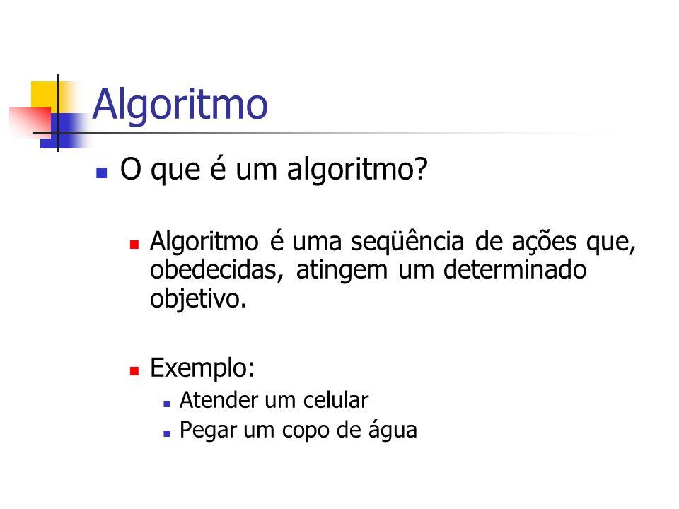 Algoritmo O que é um algoritmo? Algoritmo é uma seqüência de ações que, obedecidas, atingem um determinado objetivo. Exemplo: Atender um celular Pegar