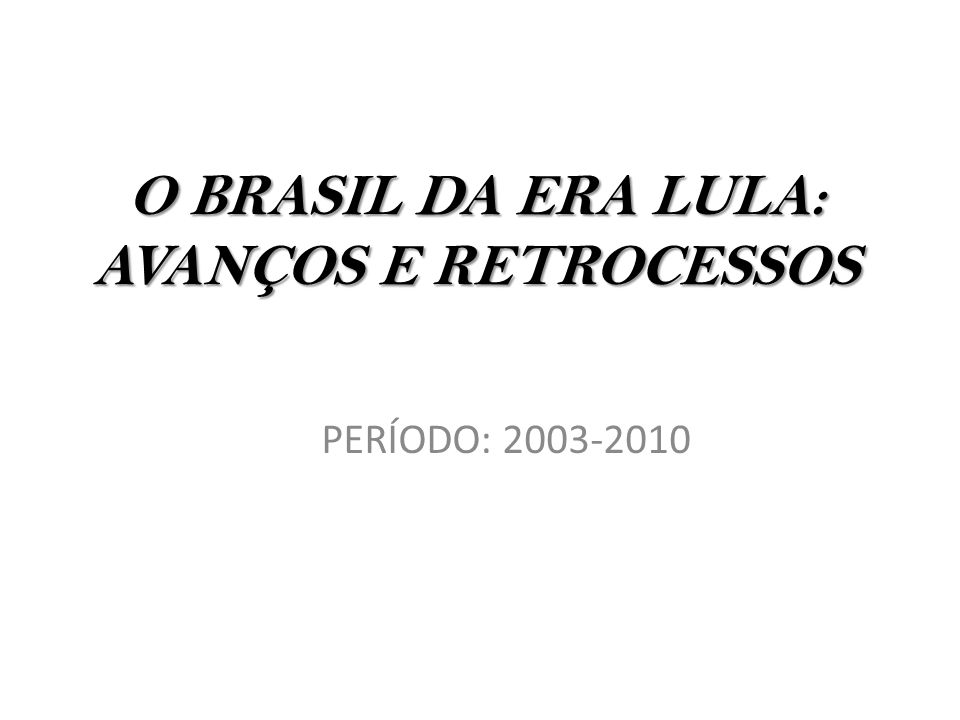 O BRASIL DA ERA LULA: AVANÇOS E RETROCESSOS PERÍODO: 2003-2010