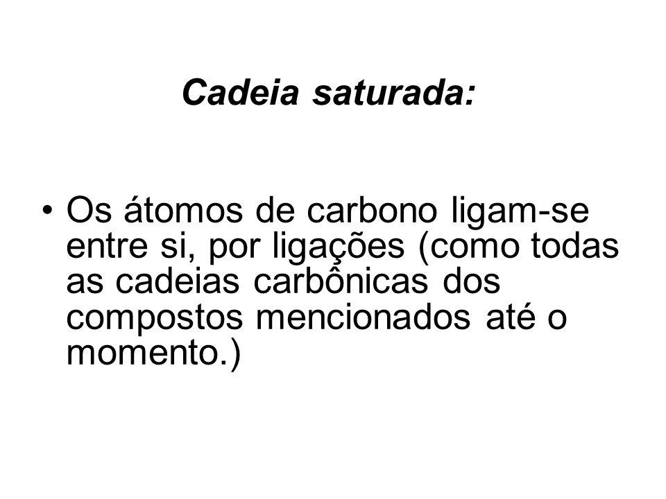 Cadeia saturada: Os átomos de carbono ligam-se entre si, por ligações (como todas as cadeias carbônicas dos compostos mencionados até o momento.)