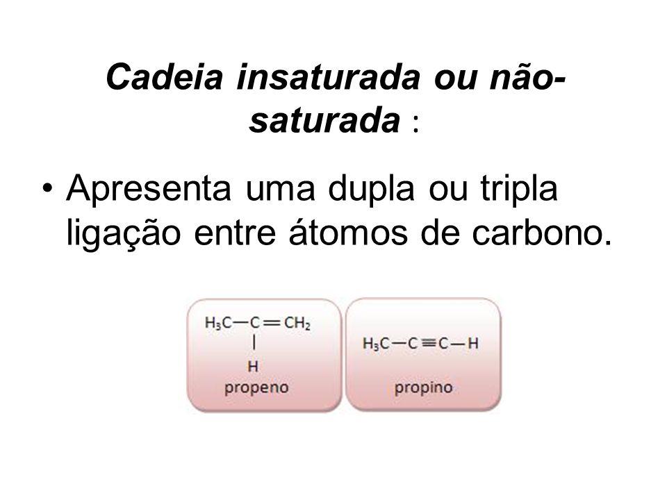 Cadeia insaturada ou não- saturada : Apresenta uma dupla ou tripla ligação entre átomos de carbono.