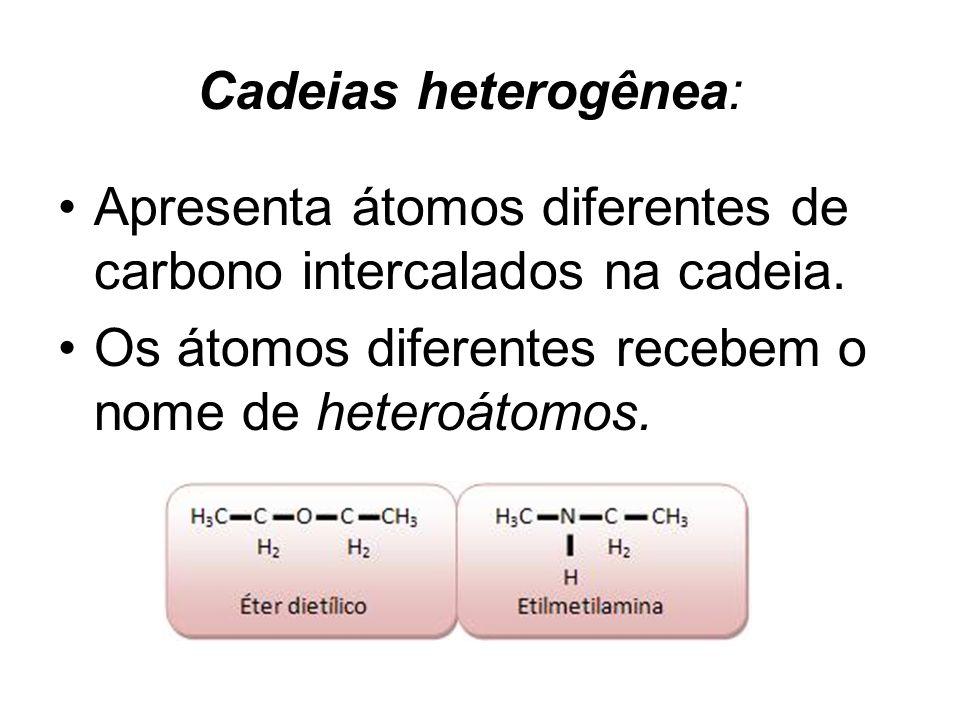 Cadeias heterogênea: Apresenta átomos diferentes de carbono intercalados na cadeia. Os átomos diferentes recebem o nome de heteroátomos.