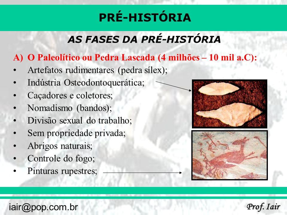 PRÉ-HISTÓRIA Prof. Iair iair@pop.com.br AS FASES DA PRÉ-HISTÓRIA A)O Paleolítico ou Pedra Lascada (4 milhões – 10 mil a.C): Artefatos rudimentares (pe