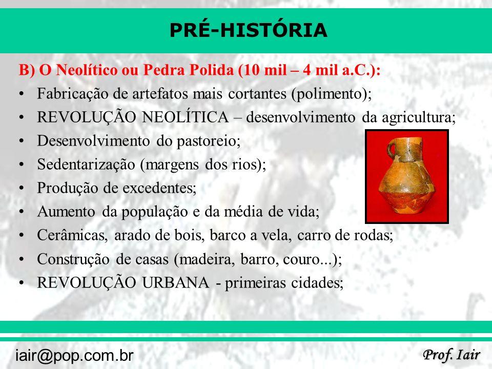PRÉ-HISTÓRIA Prof. Iair iair@pop.com.br B) O Neolítico ou Pedra Polida (10 mil – 4 mil a.C.): Fabricação de artefatos mais cortantes (polimento); REVO