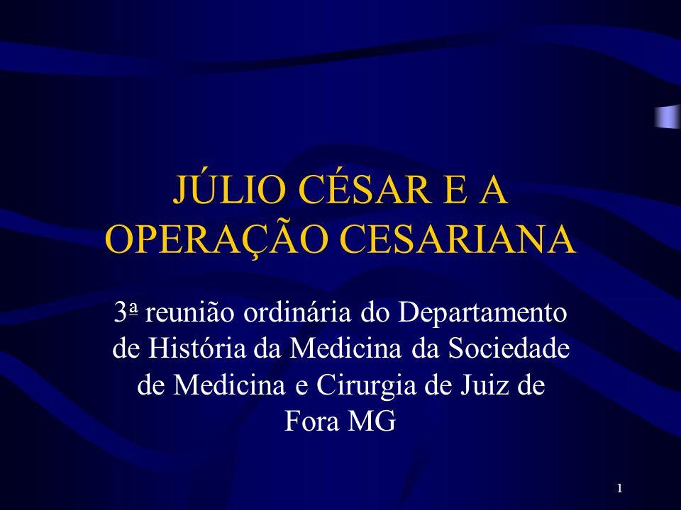 1 JÚLIO CÉSAR E A OPERAÇÃO CESARIANA 3 a reunião ordinária do Departamento de História da Medicina da Sociedade de Medicina e Cirurgia de Juiz de Fora