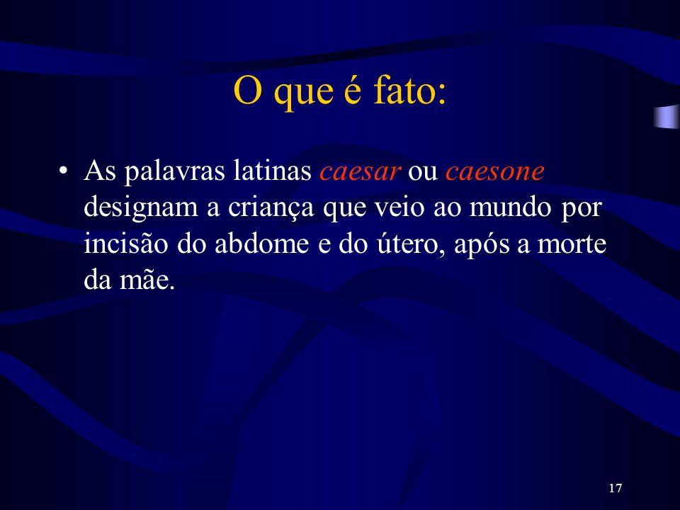 17 O que é fato: As palavras latinas caesar ou caesone designam a criança que veio ao mundo por incisão do abdome e do útero, após a morte da mãe.