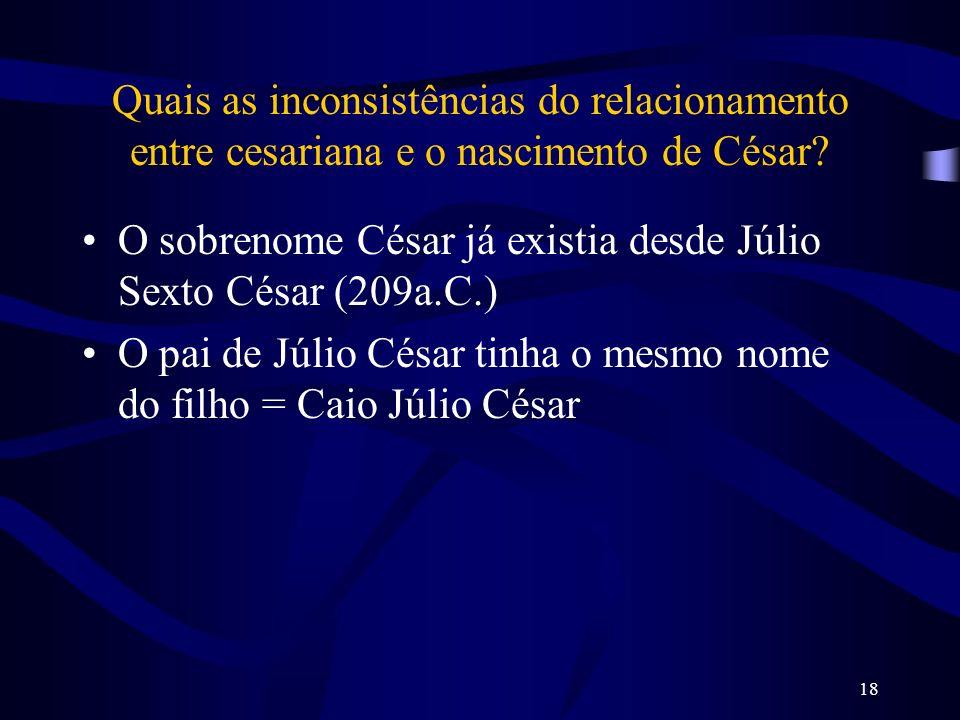 18 Quais as inconsistências do relacionamento entre cesariana e o nascimento de César? O sobrenome César já existia desde Júlio Sexto César (209a.C.)