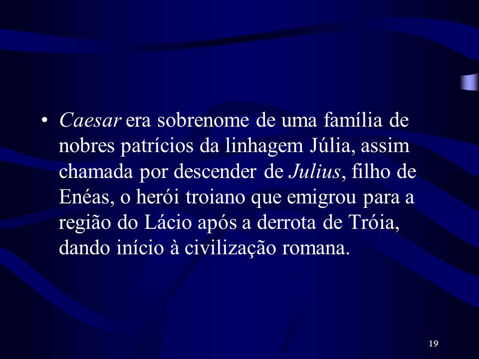 19 Caesar era sobrenome de uma família de nobres patrícios da linhagem Júlia, assim chamada por descender de Julius, filho de Enéas, o herói troiano q