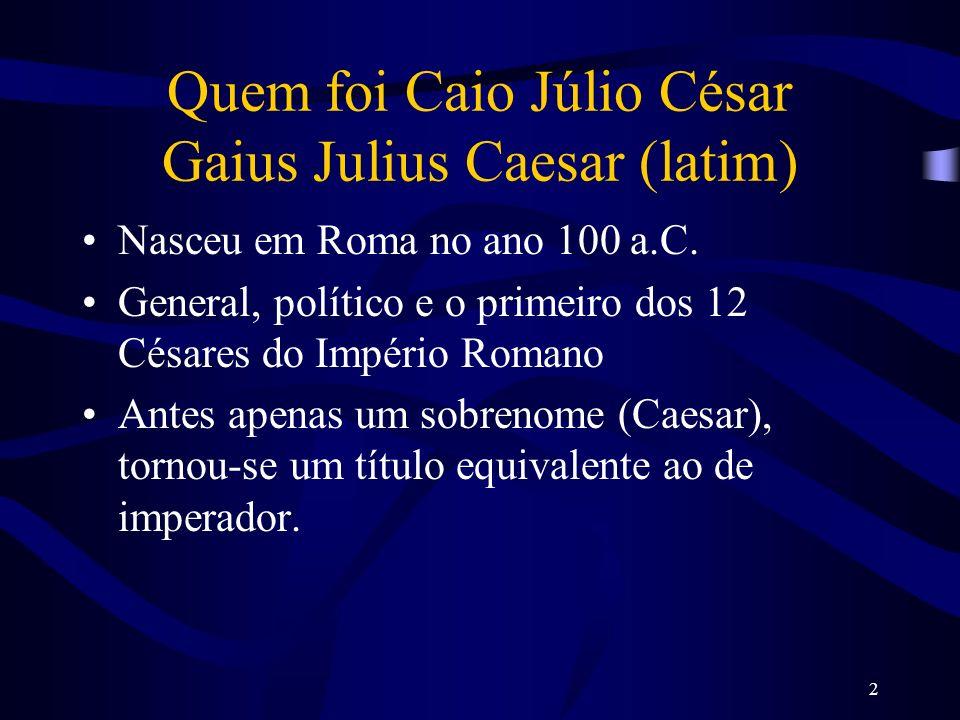 2 Quem foi Caio Júlio César Gaius Julius Caesar (latim) Nasceu em Roma no ano 100 a.C. General, político e o primeiro dos 12 Césares do Império Romano