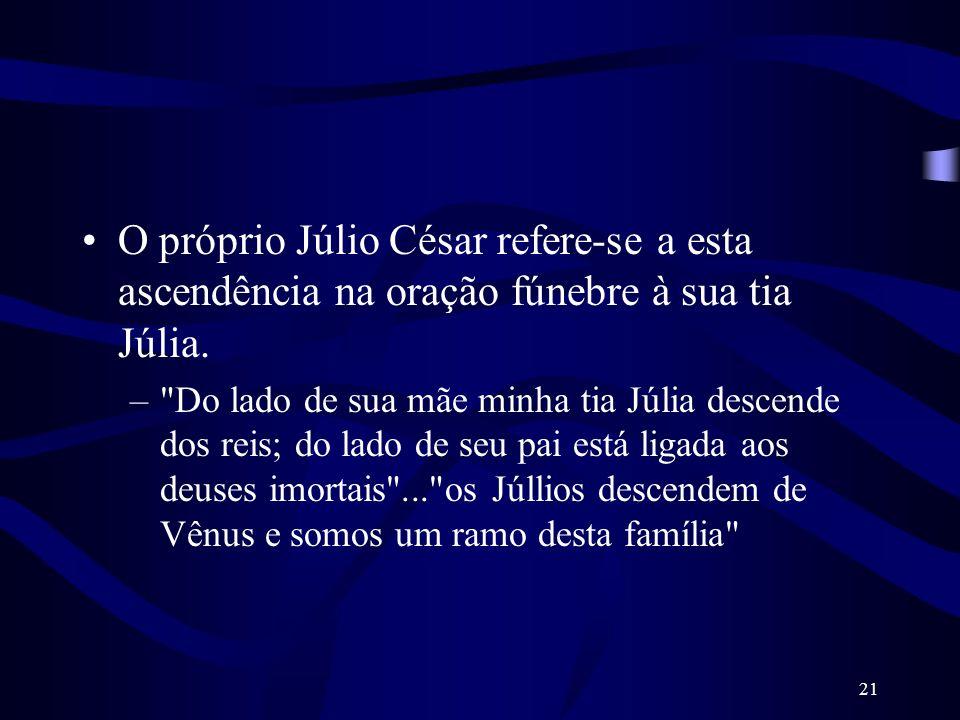 21 O próprio Júlio César refere-se a esta ascendência na oração fúnebre à sua tia Júlia. –