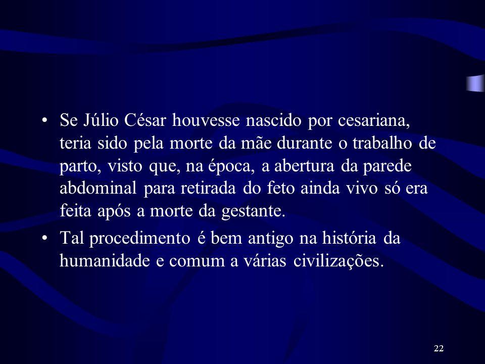 22 Se Júlio César houvesse nascido por cesariana, teria sido pela morte da mãe durante o trabalho de parto, visto que, na época, a abertura da parede