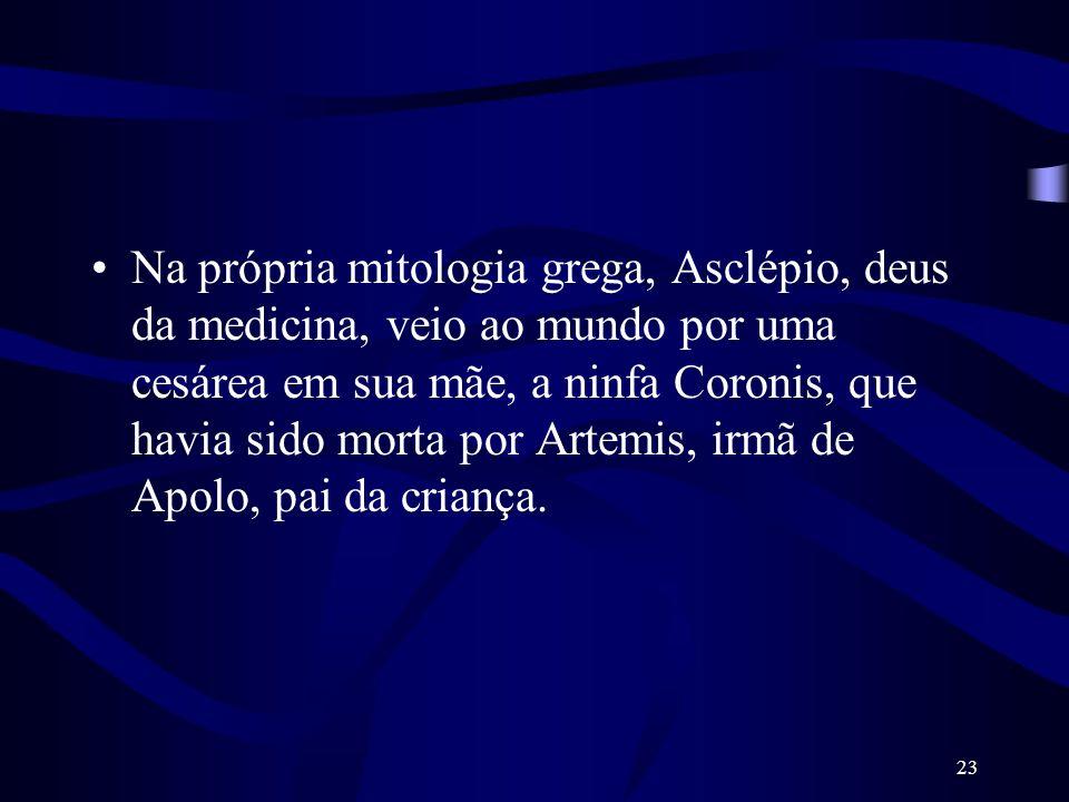 23 Na própria mitologia grega, Asclépio, deus da medicina, veio ao mundo por uma cesárea em sua mãe, a ninfa Coronis, que havia sido morta por Artemis