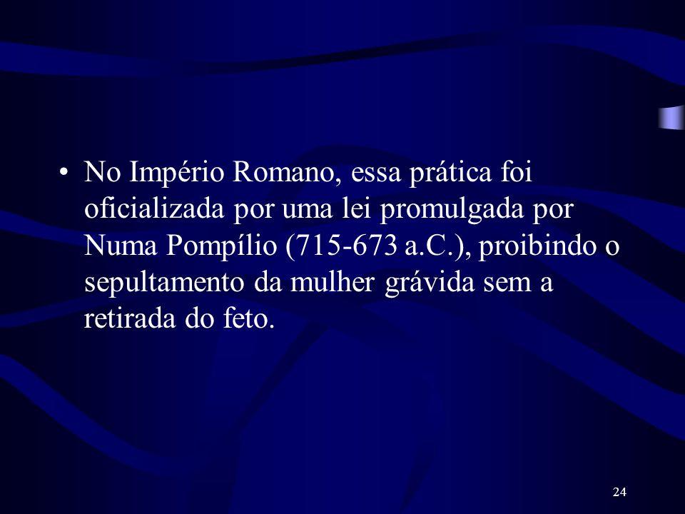 24 No Império Romano, essa prática foi oficializada por uma lei promulgada por Numa Pompílio (715-673 a.C.), proibindo o sepultamento da mulher grávid
