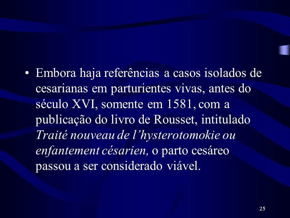 25 Embora haja referências a casos isolados de cesarianas em parturientes vivas, antes do século XVI, somente em 1581, com a publicação do livro de Ro