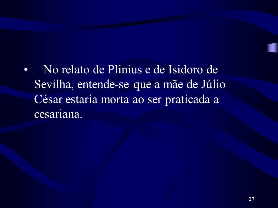 27 No relato de Plinius e de Isidoro de Sevilha, entende-se que a mãe de Júlio César estaria morta ao ser praticada a cesariana.