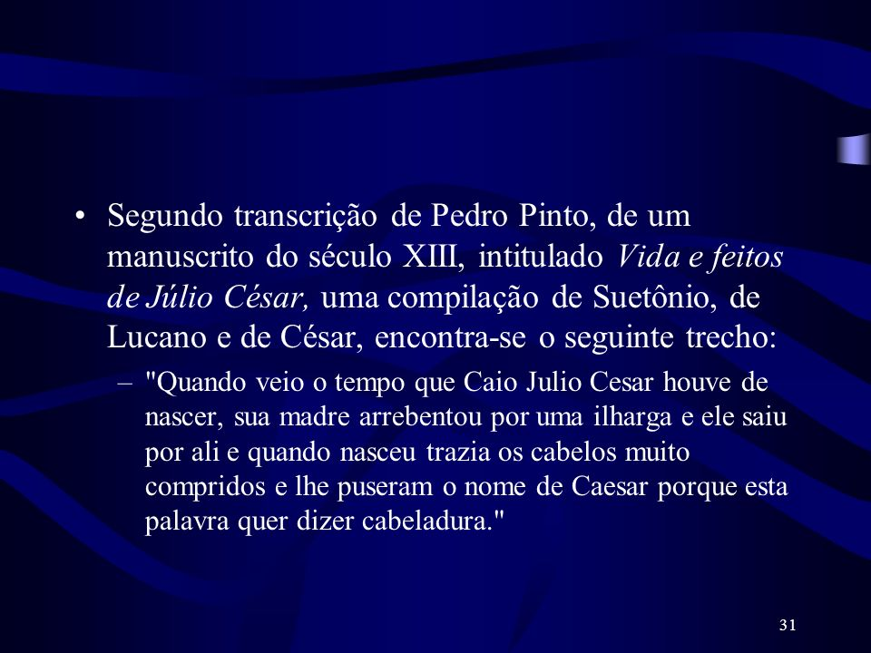 31 Segundo transcrição de Pedro Pinto, de um manuscrito do século XIII, intitulado Vida e feitos de Júlio César, uma compilação de Suetônio, de Lucano