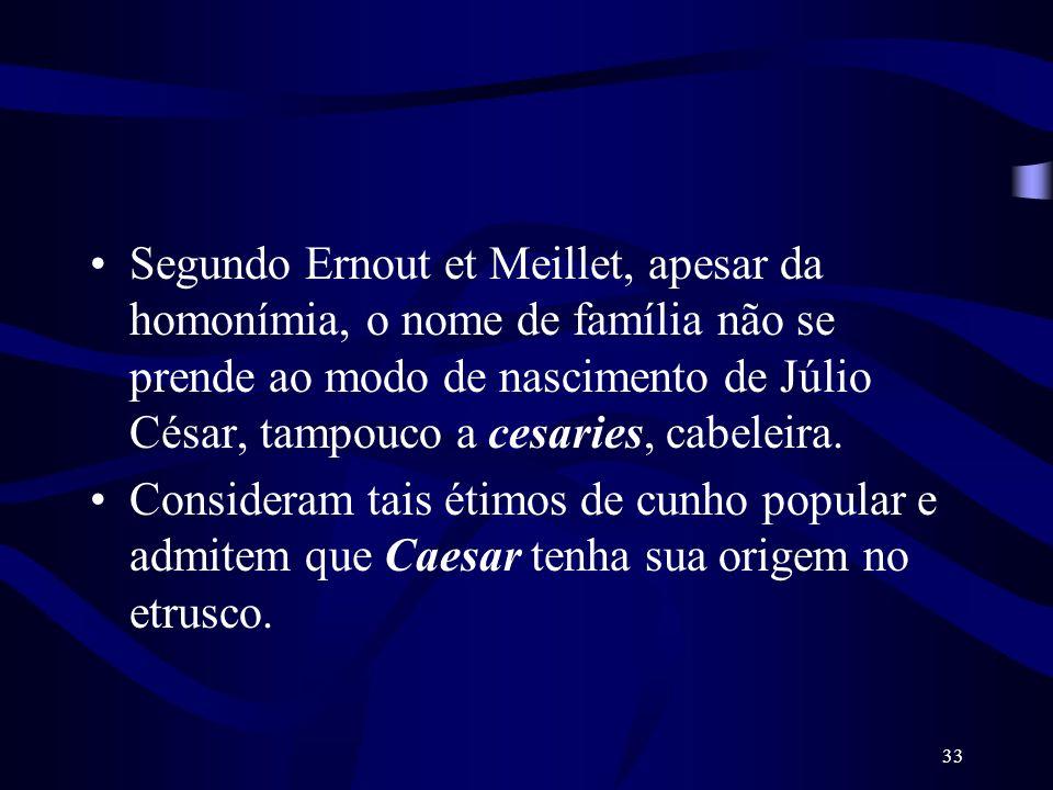 33 Segundo Ernout et Meillet, apesar da homonímia, o nome de família não se prende ao modo de nascimento de Júlio César, tampouco a cesaries, cabeleir