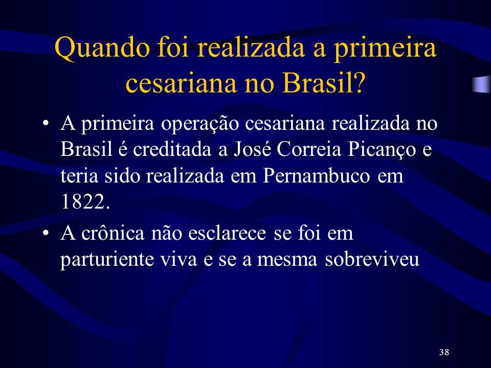 38 Quando foi realizada a primeira cesariana no Brasil? A primeira operação cesariana realizada no Brasil é creditada a José Correia Picanço e teria s