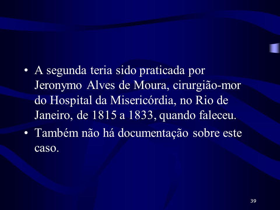 39 A segunda teria sido praticada por Jeronymo Alves de Moura, cirurgião-mor do Hospital da Misericórdia, no Rio de Janeiro, de 1815 a 1833, quando fa