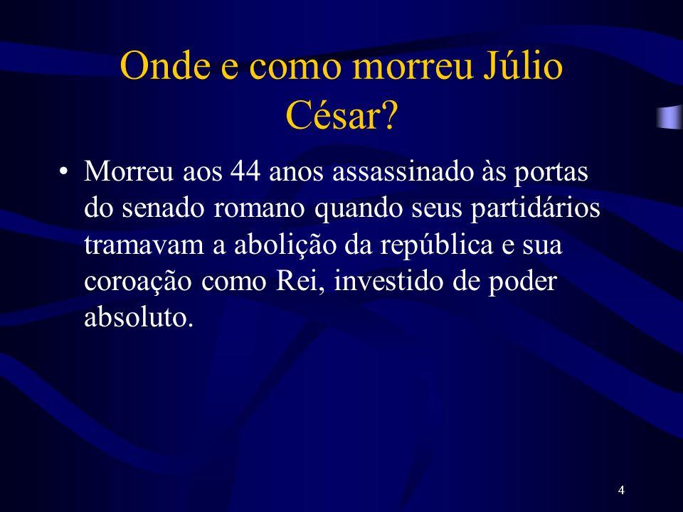 4 Onde e como morreu Júlio César? Morreu aos 44 anos assassinado às portas do senado romano quando seus partidários tramavam a abolição da república e