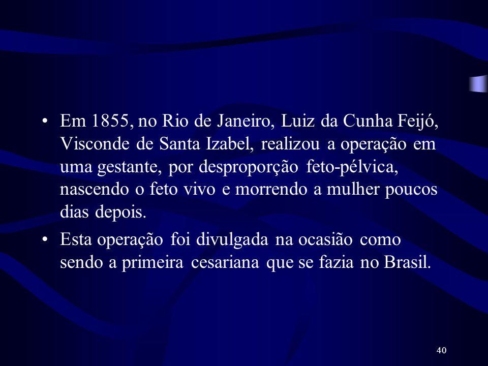 40 Em 1855, no Rio de Janeiro, Luiz da Cunha Feijó, Visconde de Santa Izabel, realizou a operação em uma gestante, por desproporção feto-pélvica, nasc