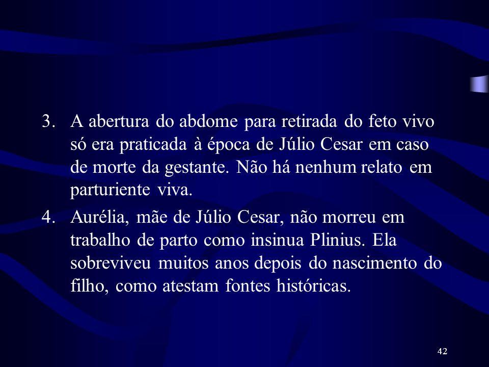 42 3.A abertura do abdome para retirada do feto vivo só era praticada à época de Júlio Cesar em caso de morte da gestante. Não há nenhum relato em par